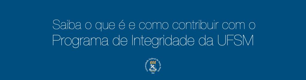 Banner horizontal colorido, de fundo azul escuro, com a frase Saiba o que é e como contribuir com o Programa de Integridade da UFSM. Abaixo da frase, o brasão da UFSM