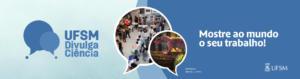 Banner horizontal colorido, com fundo em tons de azul. à esquerda, logomarca com dois balões de pensamento entrecruzados, ao lado da frase: UFSM divulga ciência. À direita, a frase mostre ao mundo o seu trabalho!