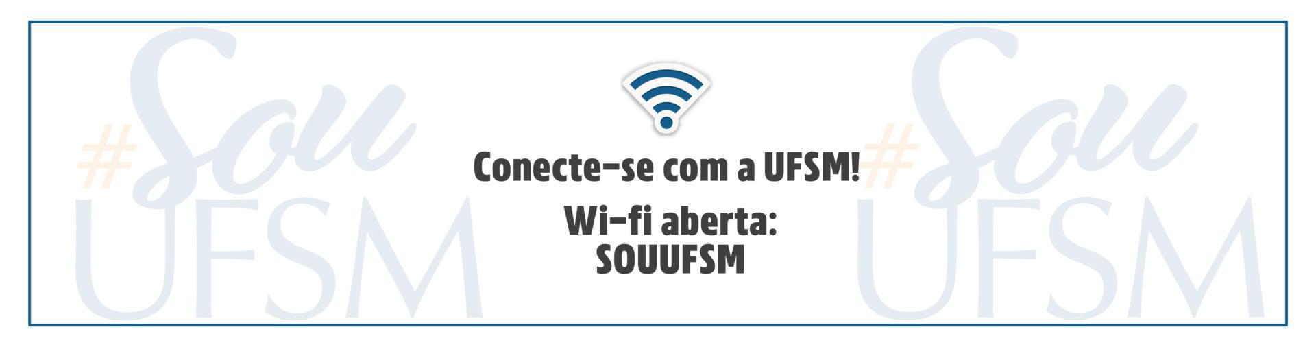 """Arte retangular em branco com o texto """"Conecte-se com a UFSM! Wi-fi aberta: SOUUFSM"""" escrito em preto no centro da imagem. Acima do texto há um ícone de wi-fi."""