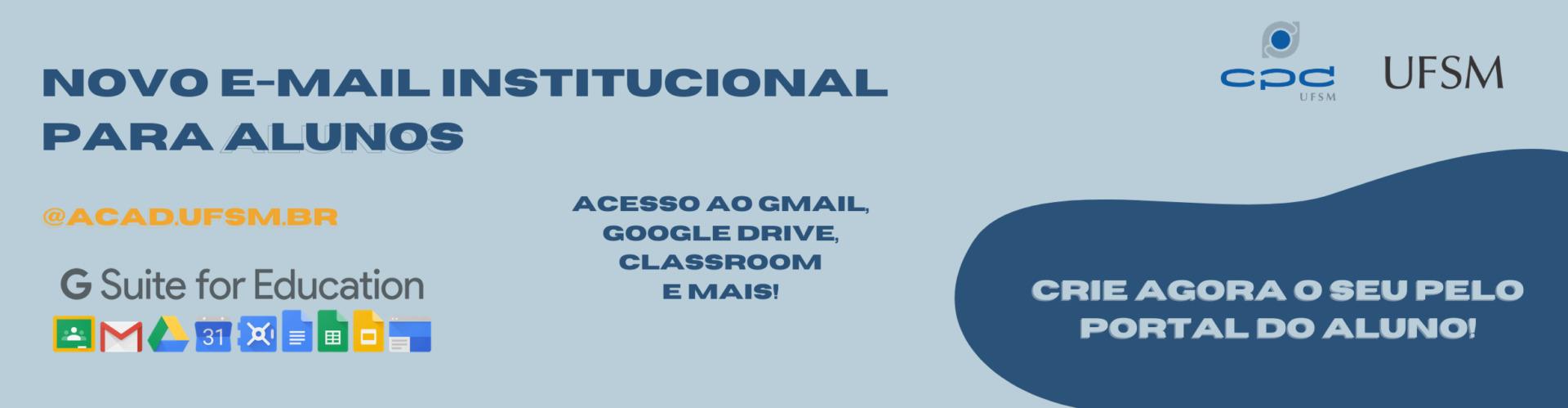 banner retangular colorido com fundo azul claro e o seguinte texto: e-mail institucional para alunos, @acad.ufsm.br, acesso ao Gmail, Google Drive, Classroom e mais! crie agora o seu pelo portal do aluno