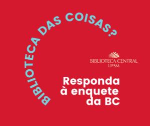 """Sobre um fundo vermelho, está escrito """"Biblioteca das coisas?"""" em azul e """"Responda à enquete da BC"""" em cor creme. O logo da Biblioteca Central UFSM está à direita."""