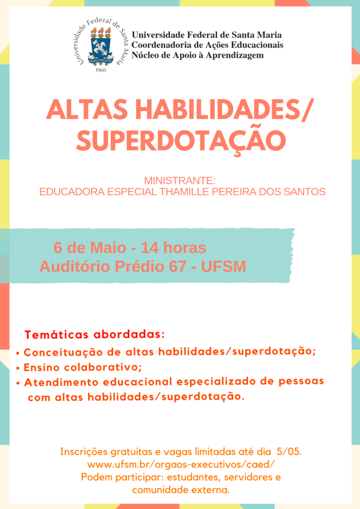 """O Núcleo de Apoio à Aprendizagem da Coordenadoria de Ações Educacionais divulga a abertura das inscrições para o curso """"Altas Habilidades/Superdotação"""". O evento, que será ministrado pela Educadora Especial Thamille Pereira dos Santos, acontecerá no dia 06 de maio de 2019, das 14h às 17h. Local: Auditório do prédio 67 da UFSM. Podem participar: Estudantes, servidores da UFSM e comunidade externa."""