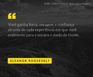 """""""Você ganha força, coragem e confiança através de cada experiência em que você realmente para e encara o medo de frente."""" - Eleanor Roosevelt"""