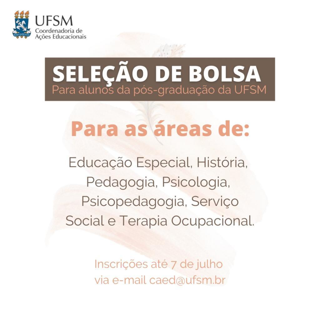 Coordenadoria de Ações Educacionais - Seleção de bolsa: Para estudantes da pós-graduação da UFSM. Áreas: Educação Especial, História, Pedagogia, Psicologia, Psicopedagogia, Serviço Social e Terapia Ocupacional. Inscrições até 7/07 pelo email caed@ufsm.br