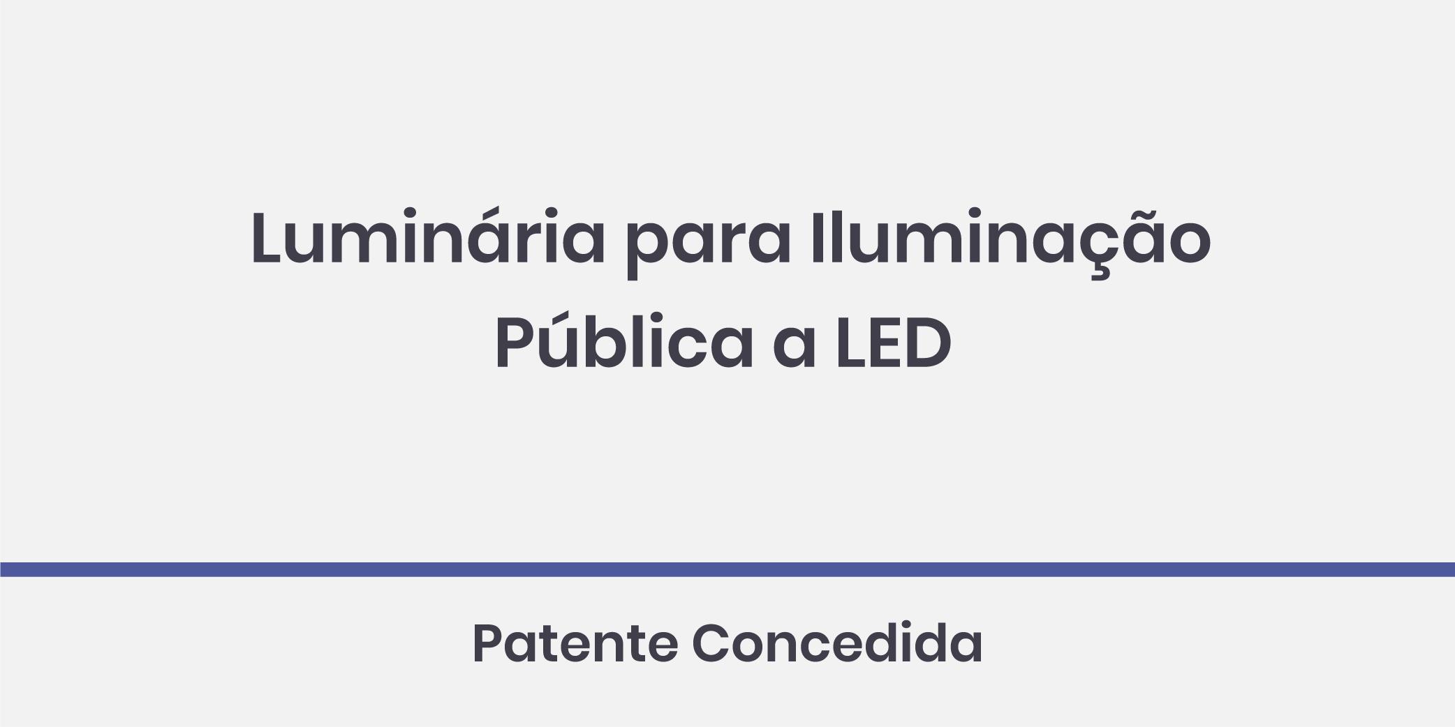 Luminária para Iluminação Pública a LED; Patente Concedida.