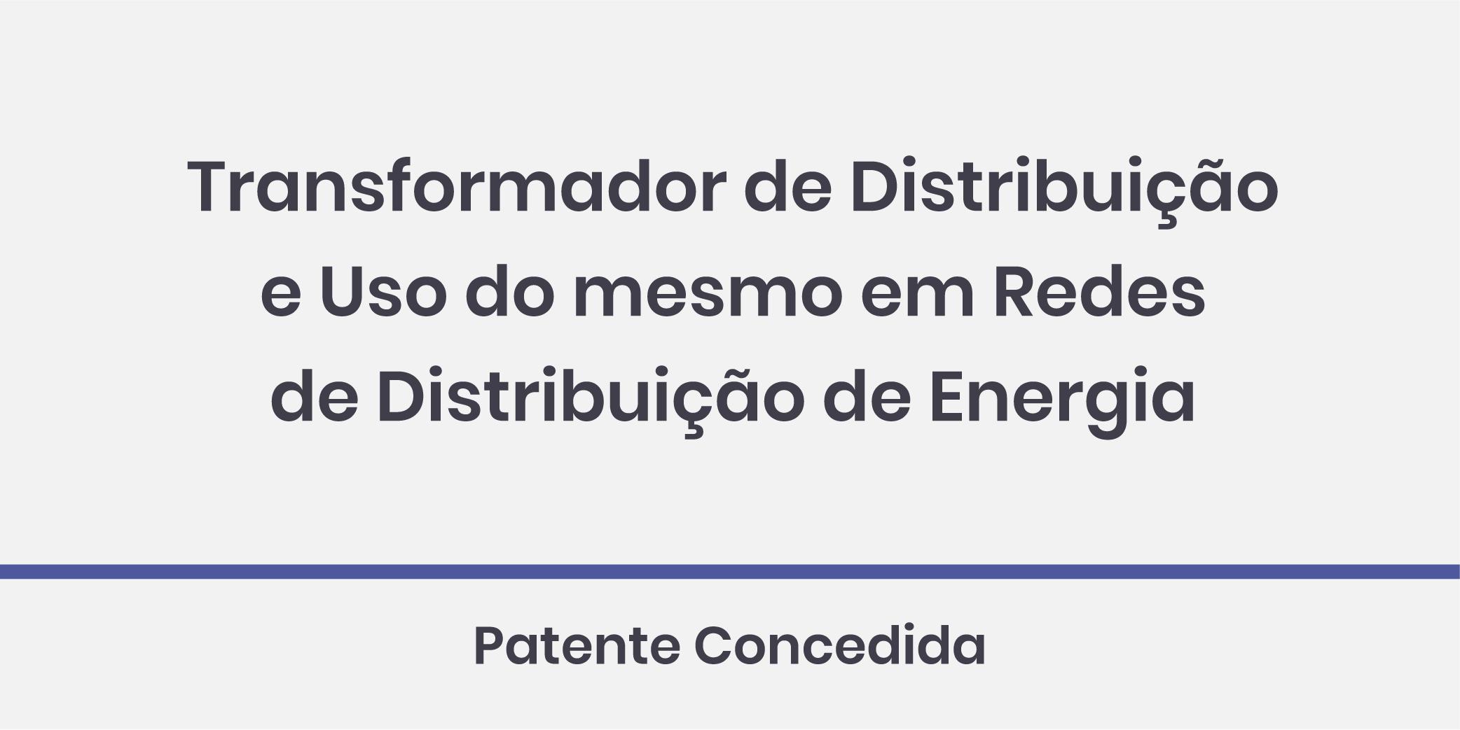 Transformador de Distribuição e Uso do mesmo em Redes de Distribuição de Energia; Patente Concedida.