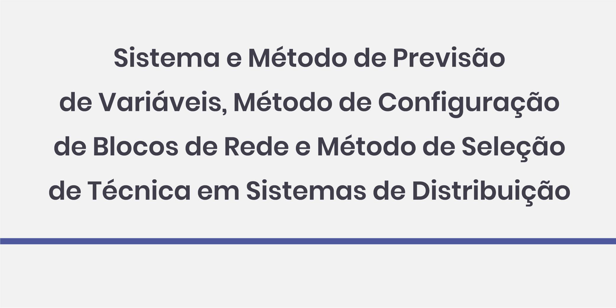 Sistema e Método de Previsão de Variáveis, Método de Configuração de Blocos de Rede e Método de Seleção de Técnica em Sistemas de Distribuição