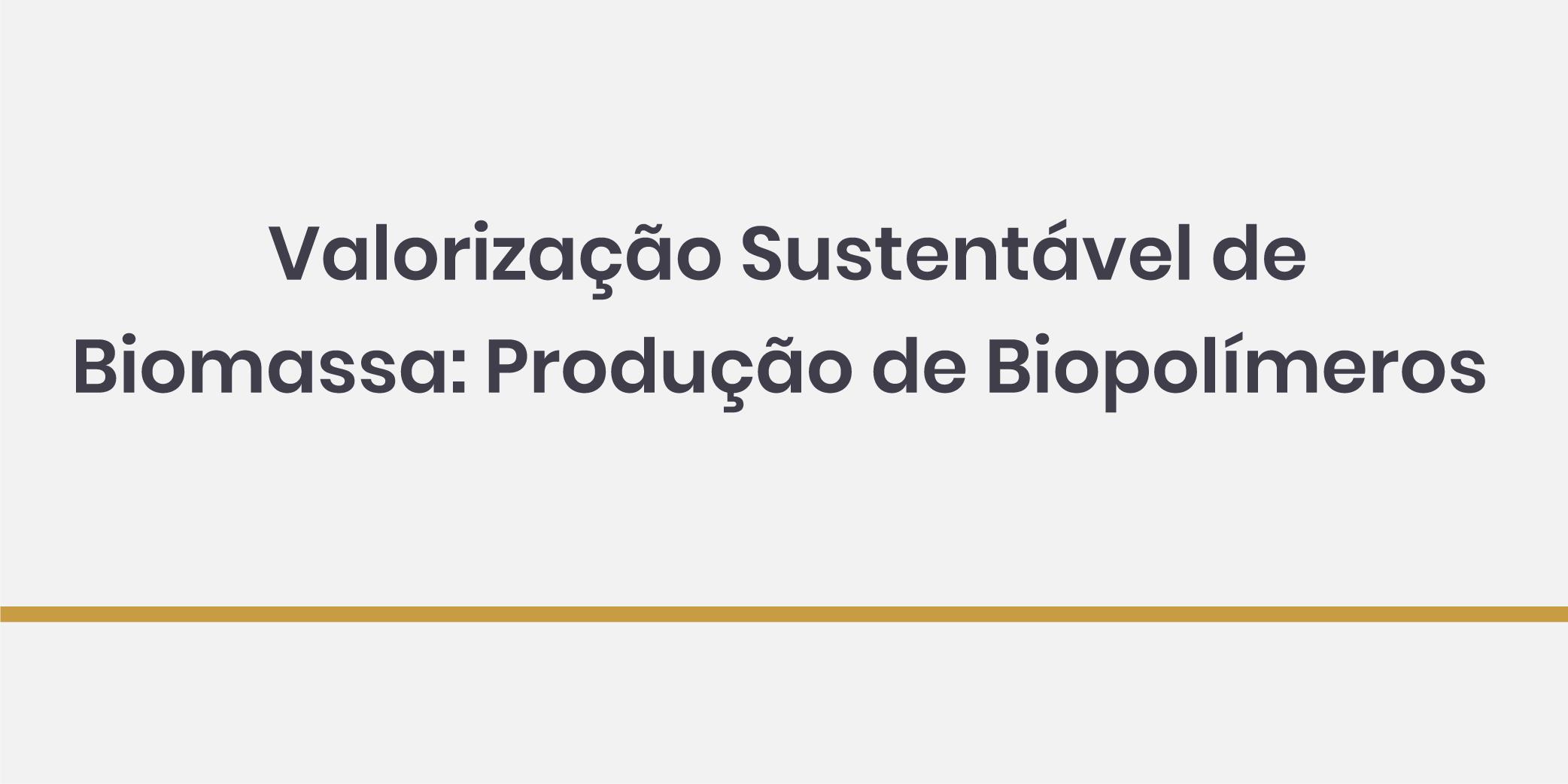 Valorização Sustentável de Biomassa: Produção de Biopolímeros