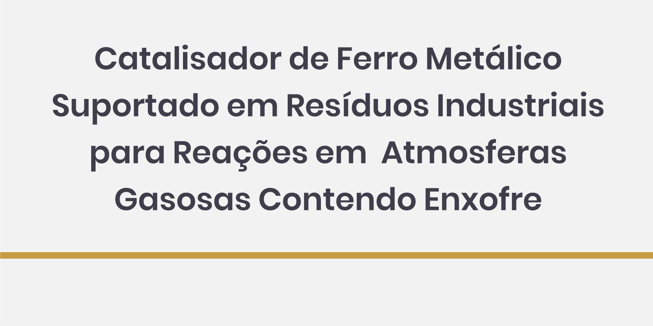 Catalisador de Ferro Metálico Suportado em Resíduos Industriais para Reações em Atmosferas Gasosas contendo Enxofre