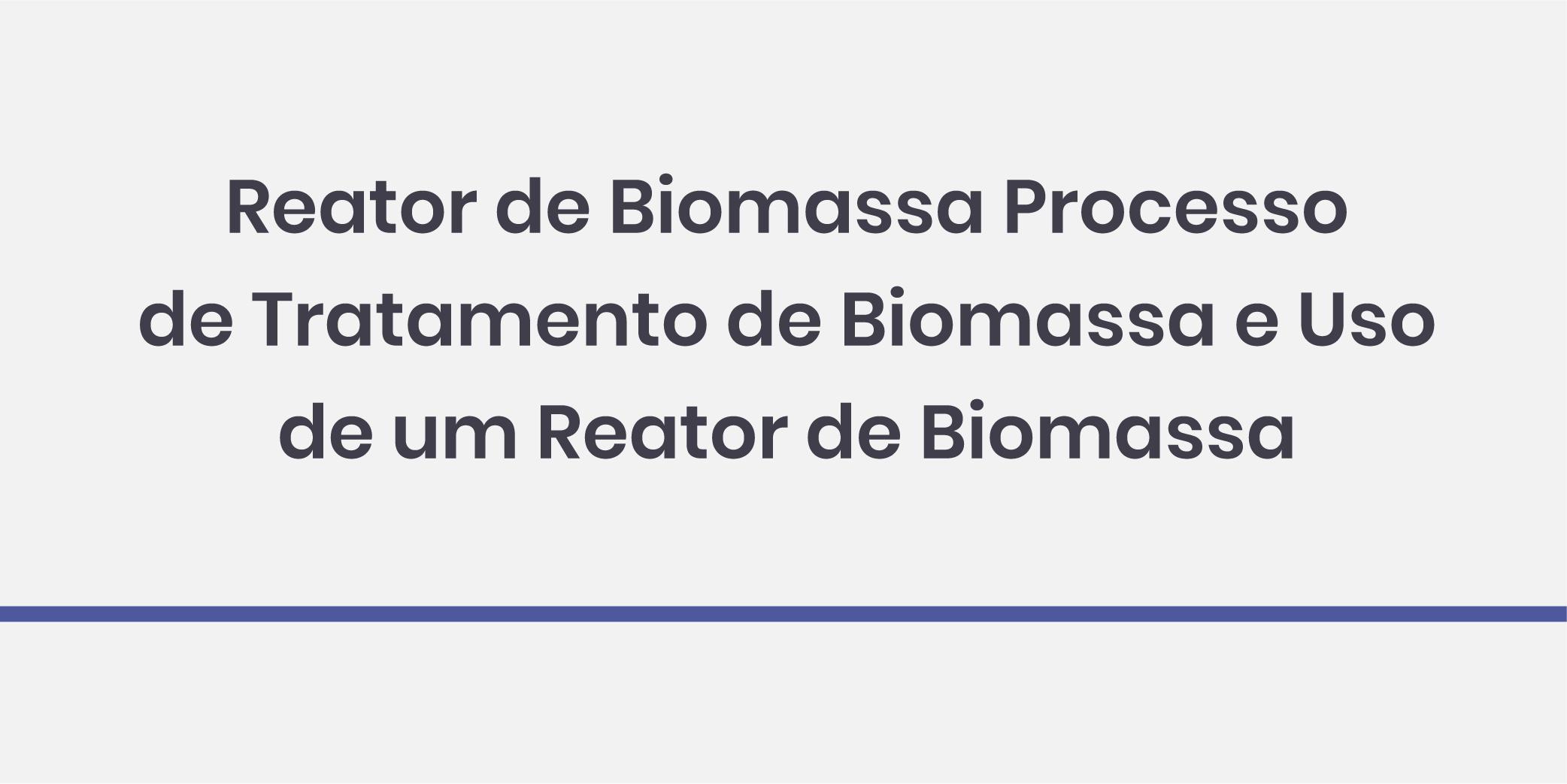 Reator de Biomassa Processo de Tratamento de Biomassa e Uso de um Reator de Biomassa