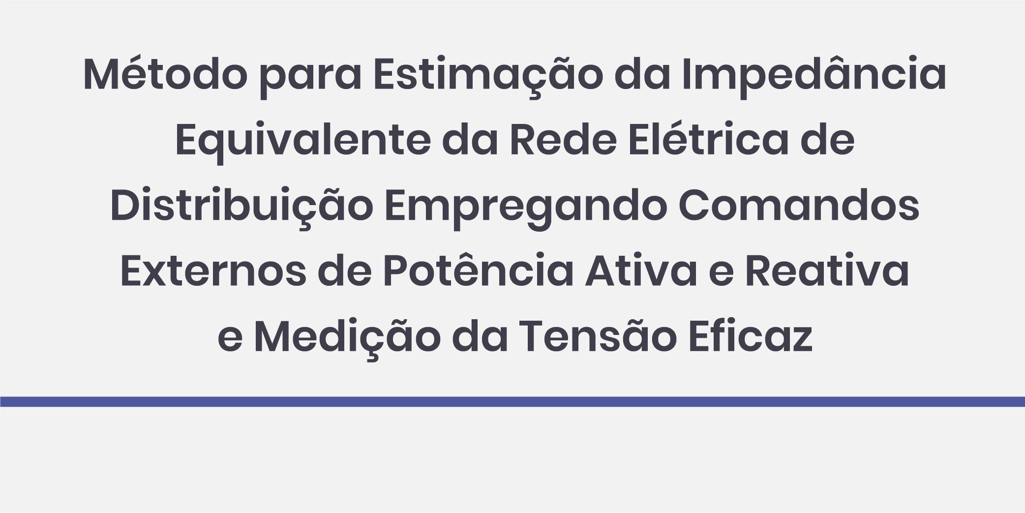 Método para Estimação da Impedância Equivalente da Rede Elétrica de Distribuição Empregando Comandos Externos de Potência Ativa e Reativa e Medição da Tensão Eficaz