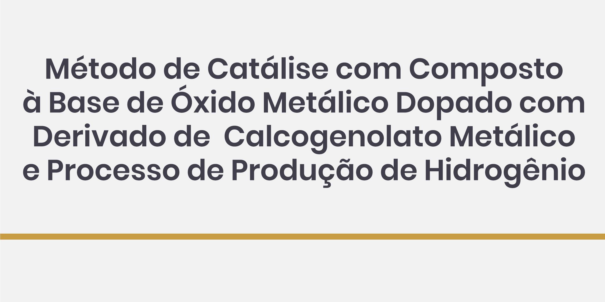 Método de Catálise com Composto à Base de Óxido Metálico Dopado com Derivado de Calcogenolato Metálico e Processo de Produção de Hidrogênio