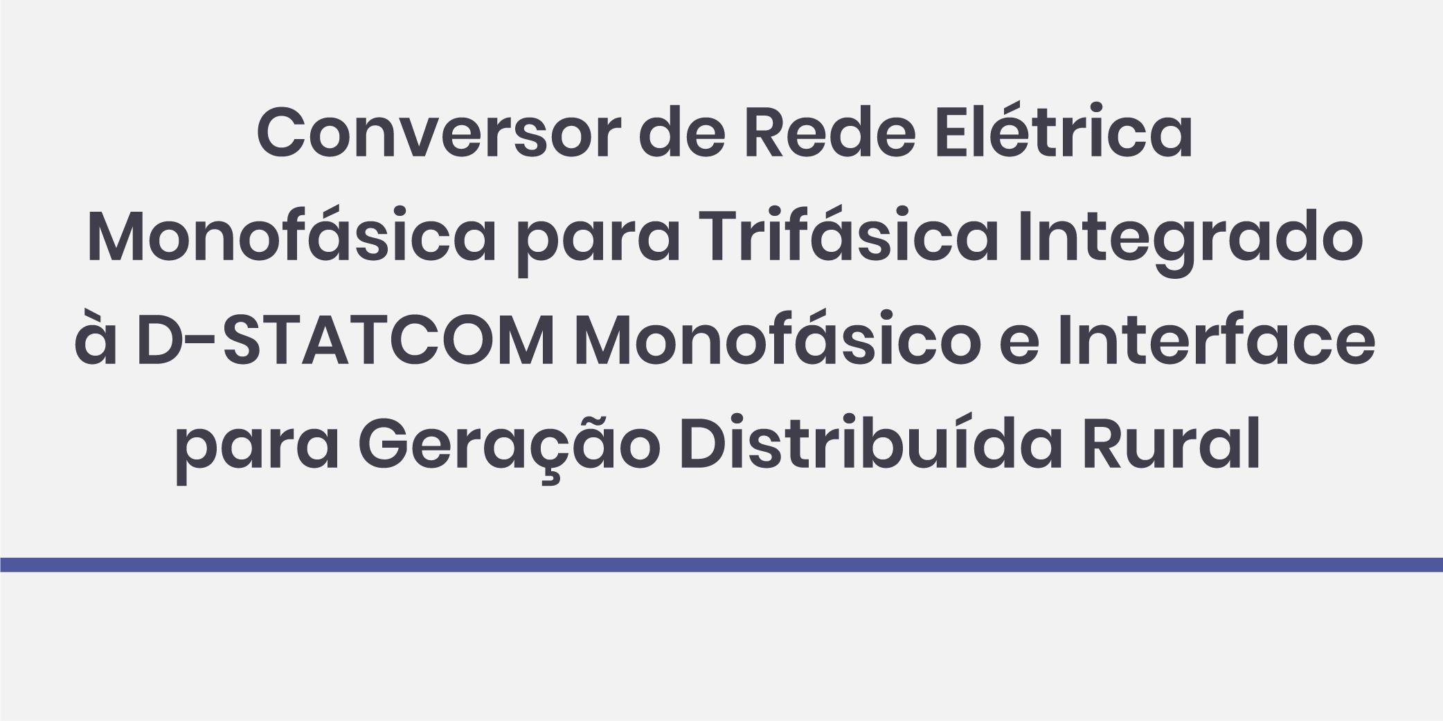 Conversor de Rede Elétrica Monofásica para Trifásica Integrado à D-STATCOM Monofásico e Interface para Geração Distribuída Rural