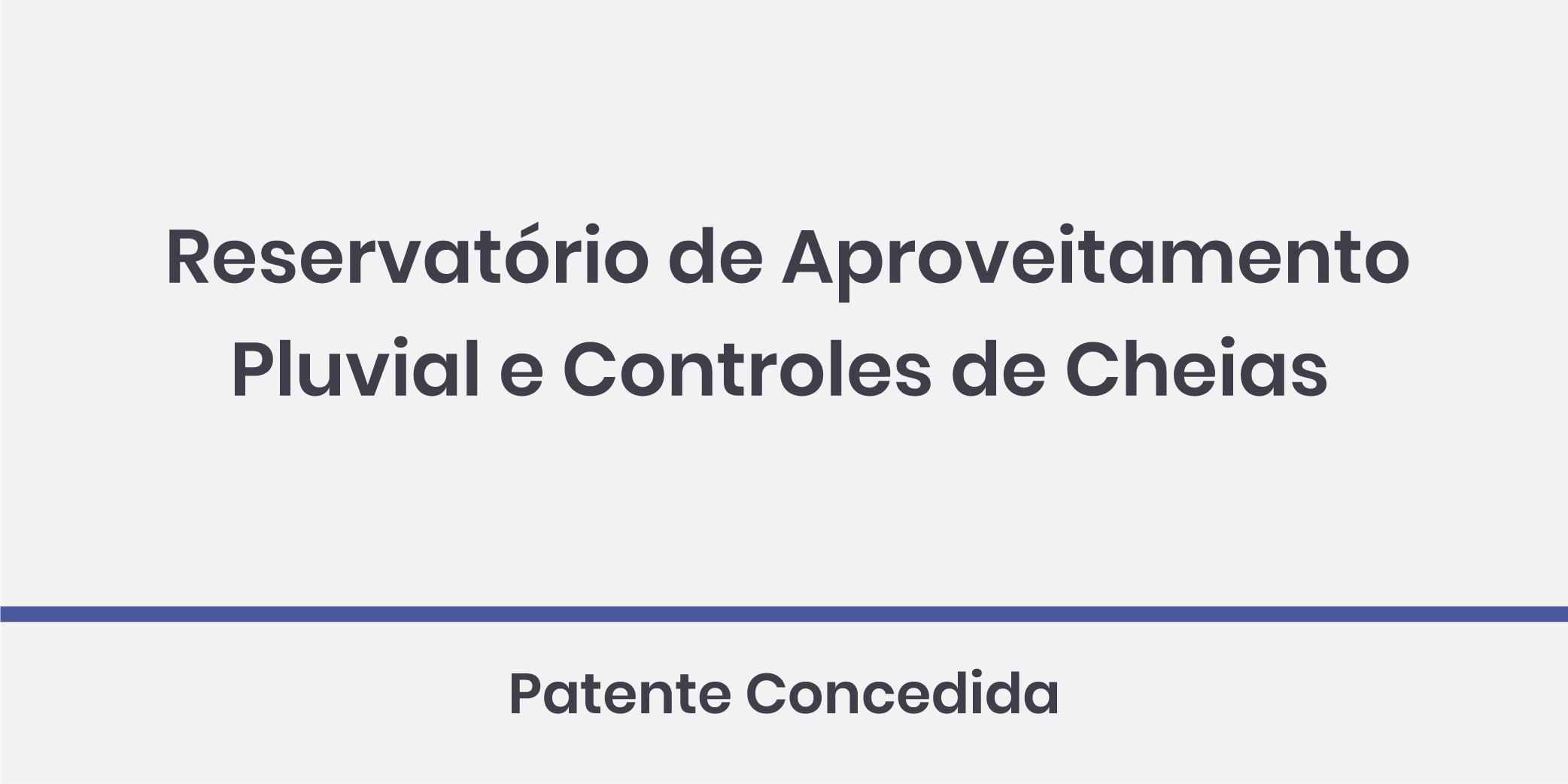 Reservatório de Aproveitamento Pluvial e Controles de Cheias; Patente Concedida.