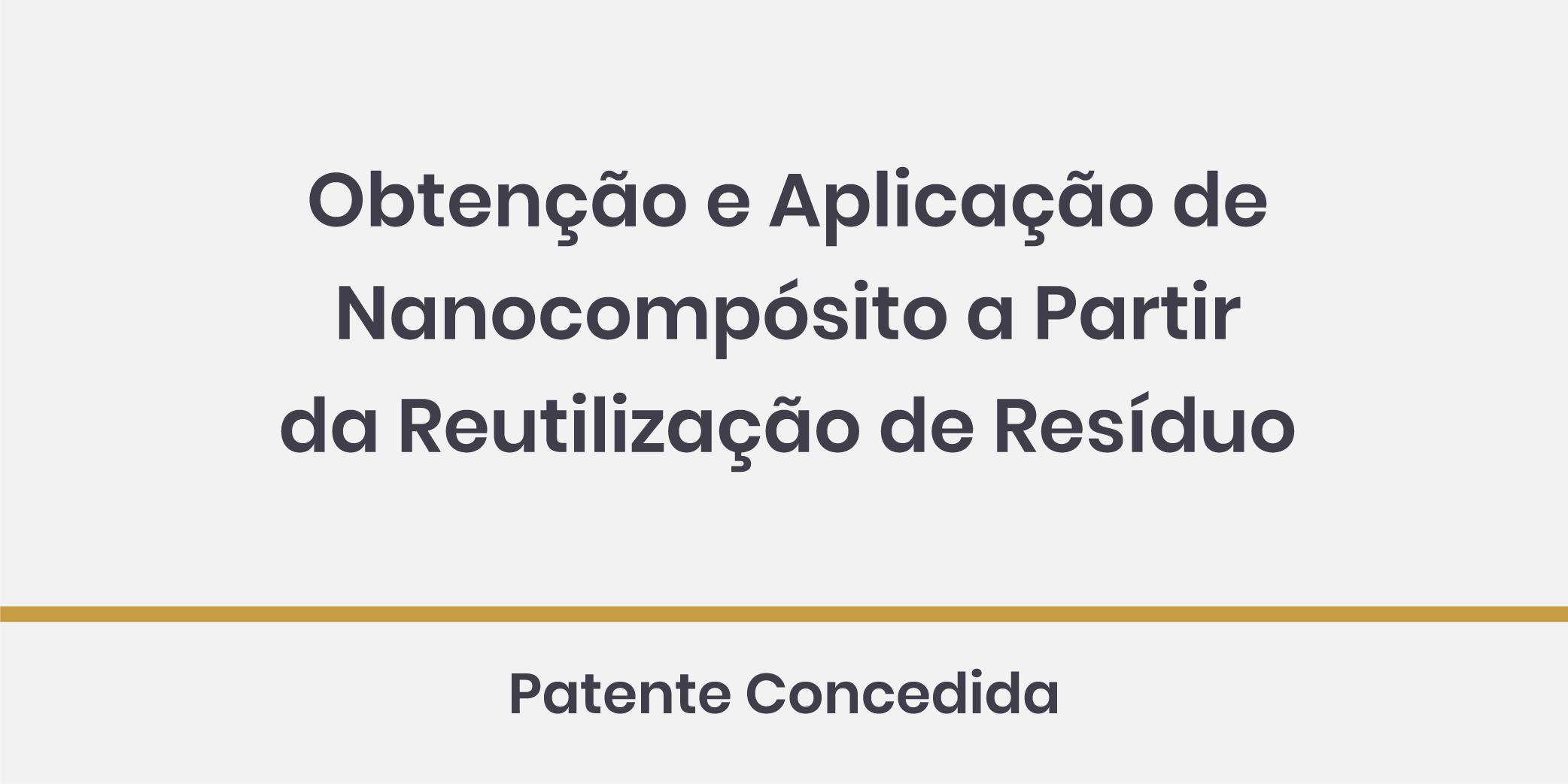 Obtenção e Aplicação de Nanocompósito a Partir da Reutilização de Resíduo; Patente Concedida.
