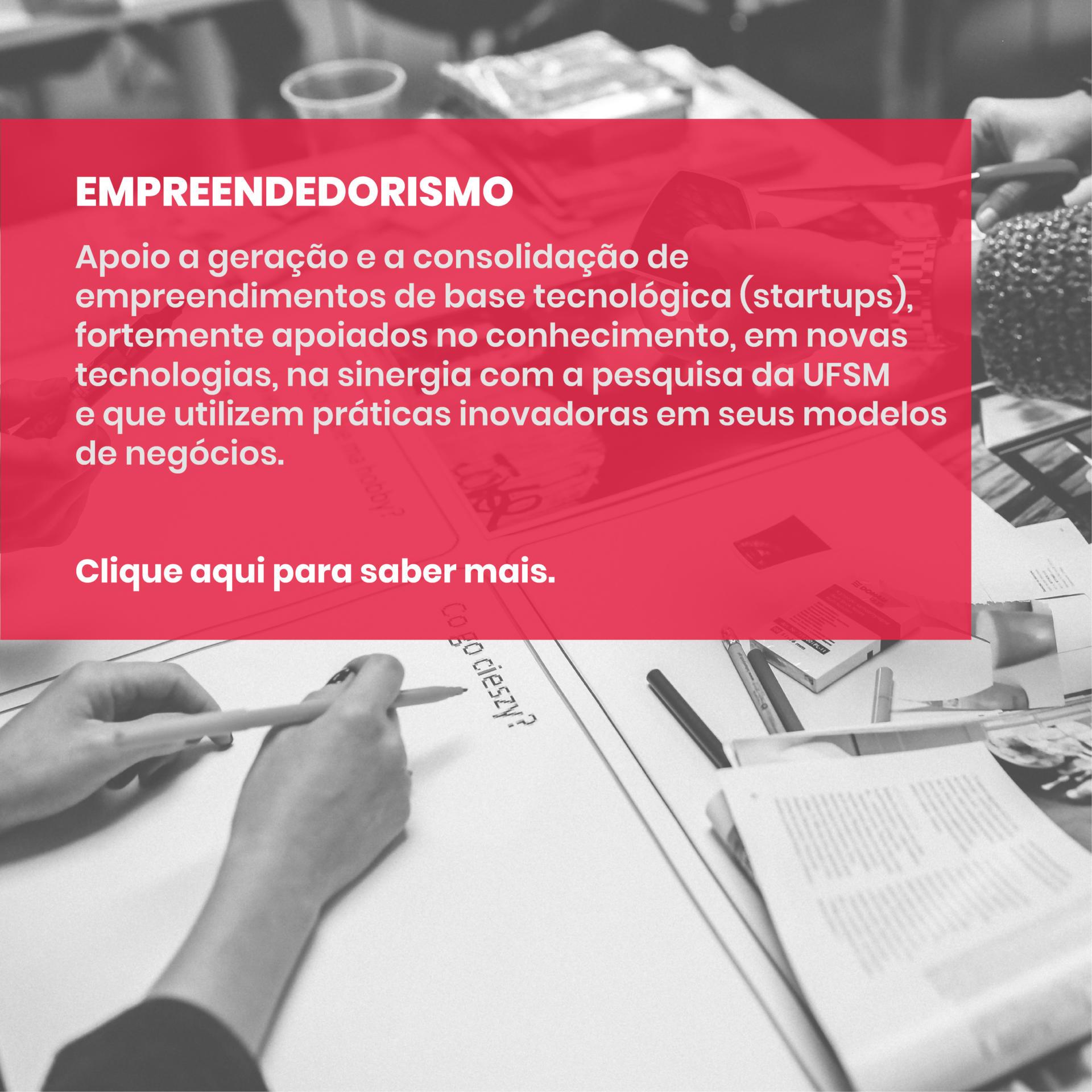 EMPREENDEDORISMO - Apoio a geração e a consolidação de empreendimentos de base tecnológica (startups), fortemente apoiados no conhecimento, em novas tecnologias, na sinergia com a pesquisa da UFSM e que utilizem práticas inovadoras em seus modelos de negócios. Clique aqui para saber mais.