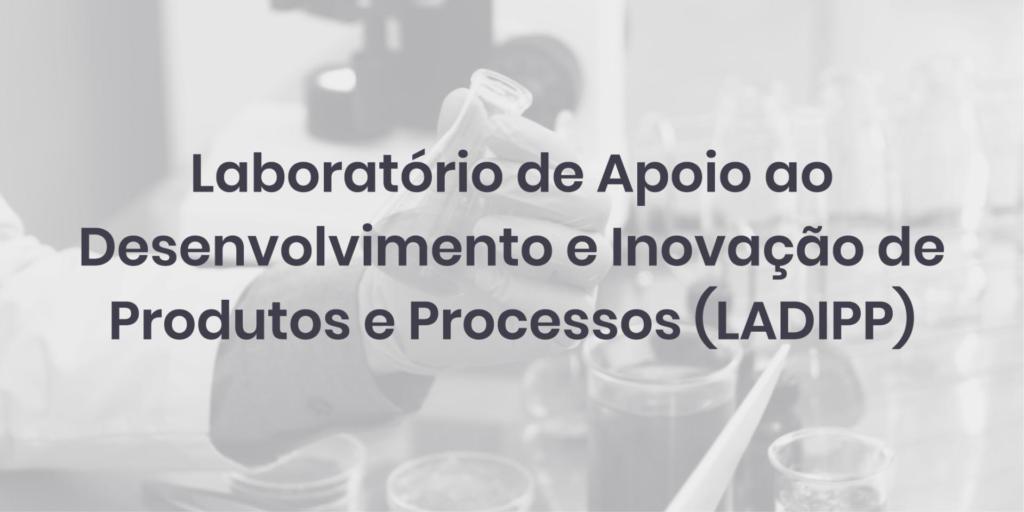 Laboratório de Apoio ao Desenvolvimento e Inovação de Produtos e Processos (LADIPP)