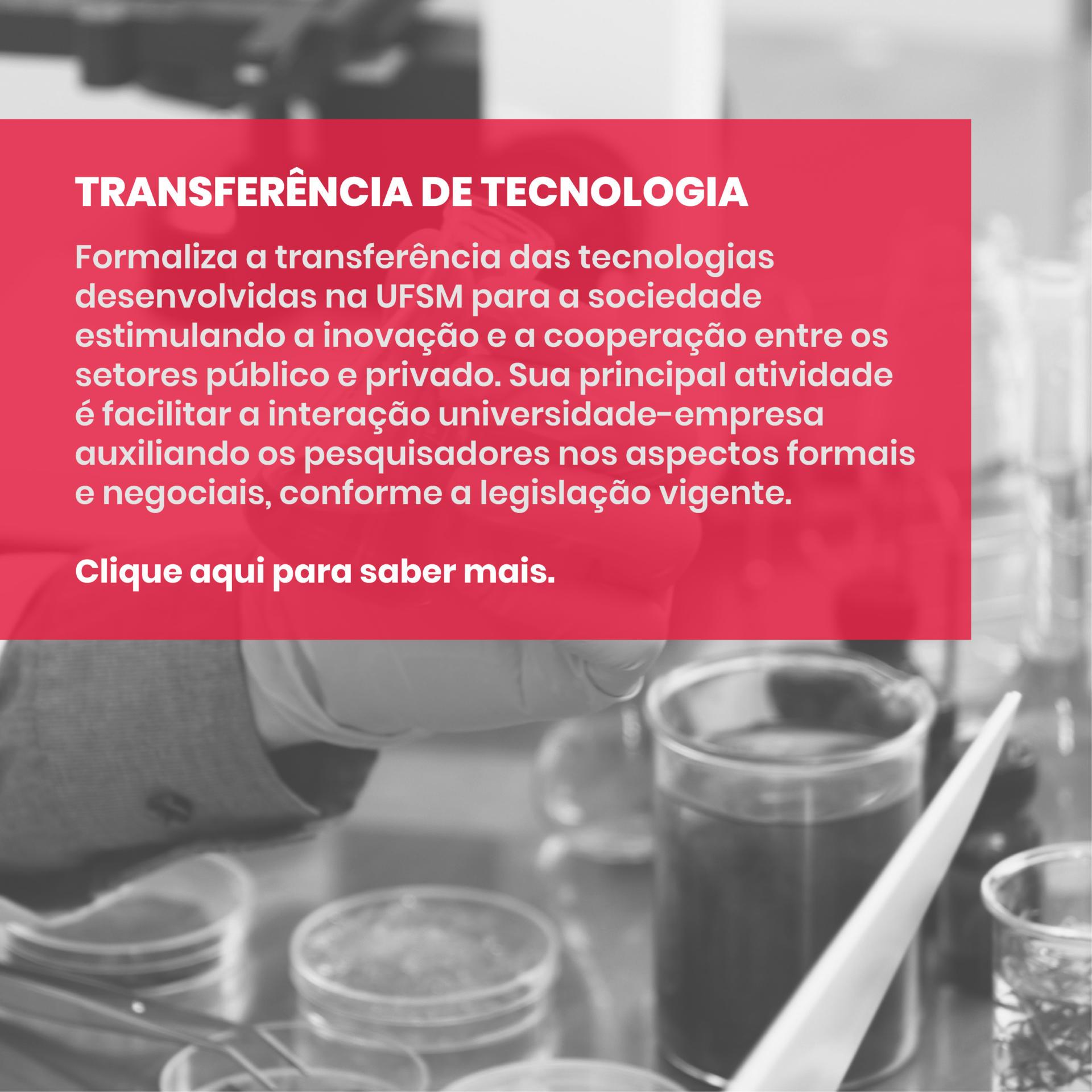 TRANSFERÊNCIA DE TECNOLOGIA - Formaliza a transição da tecnologia desenvolvida na UFSM para empresas e indústrias. Sua principal atribuição é auxiliar ao pesquisador e ser o ponto de intermediação, seja nos aspectos formais ou nos negociais, de todos os instrumentos previstos pela Lei de Inovação. Clique aqui para saber mais.
