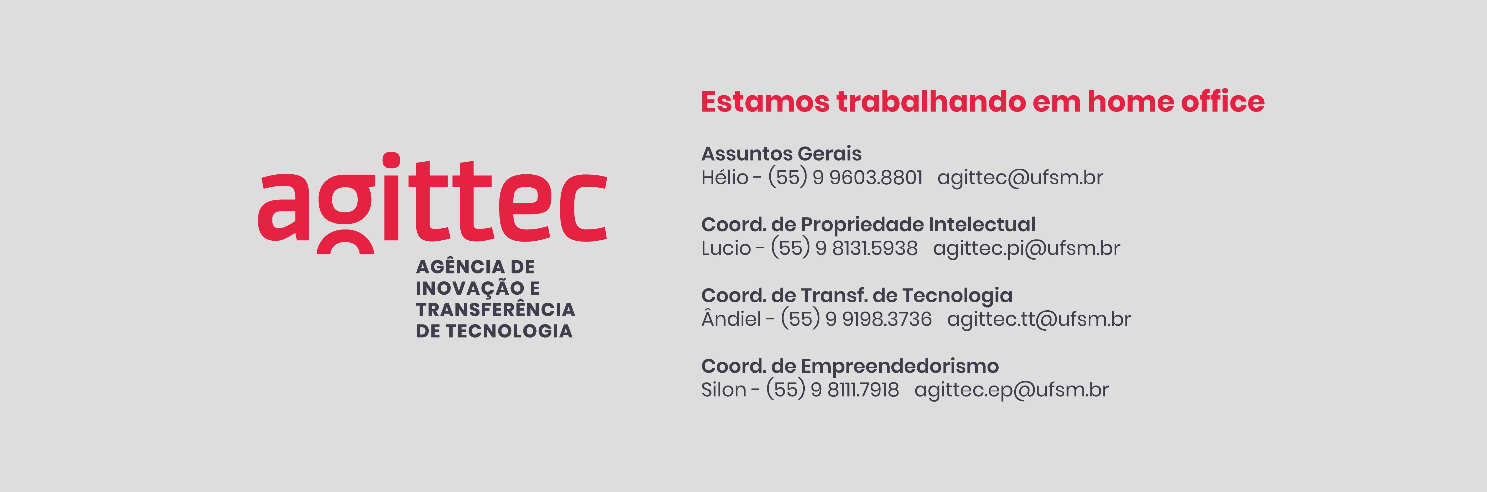 Estamos trabalhando em home office: Assuntos Gerais - Hélio | (55) 9 9603.8801 | agittec@ufsm.br; Coord. de Propriedade Intelectual - Lucio | (55) 9 8131.5938 | agittec.pi@ufsm.br; Coord. de Transf. de Tecnologia - Ândiel | (55) 9 9198.3736 | agittec.tt@ufsm.br; Coord. de Empreendedorismo - Silon | (55) 9 8111.7918 | agittec.ep@ufsm.br