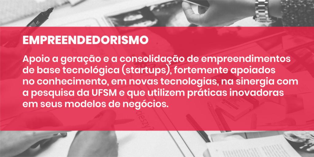 EMPREENDEDORISMO Apoio a geração e a consolidação de empreendimentos de base tecnológica (startups), fortemente apoiados no conhecimento, em novas tecnologias, na sinergia com a pesquisa da UFSM e que utilizem práticas inovadoras em seus modelos de negócios.