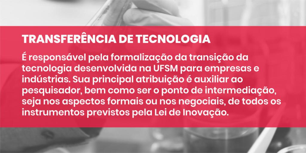 TRANSFERÊNCIA DE TECNOLOGIA É responsável pela formalização da transição da tecnologia desenvolvida na UFSM para empresas e indústrias. Sua principal atribuição é auxiliar ao pesquisador, bem como ser o ponto de intermediação, seja nos aspectos formais ou nos negociais, de todos os instrumentos previstos pela Lei de Inovação.