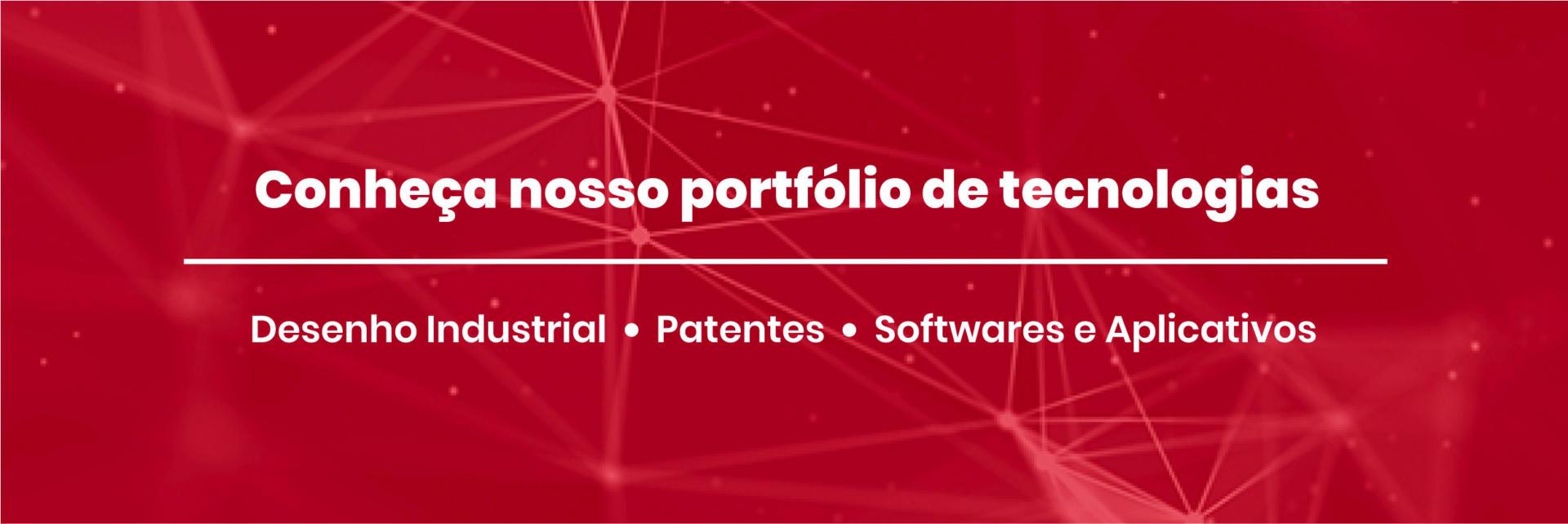 Conheça nosso portfólio de tecnologias. Desenho Industrial, Patentes e Softwares e Aplicativos.