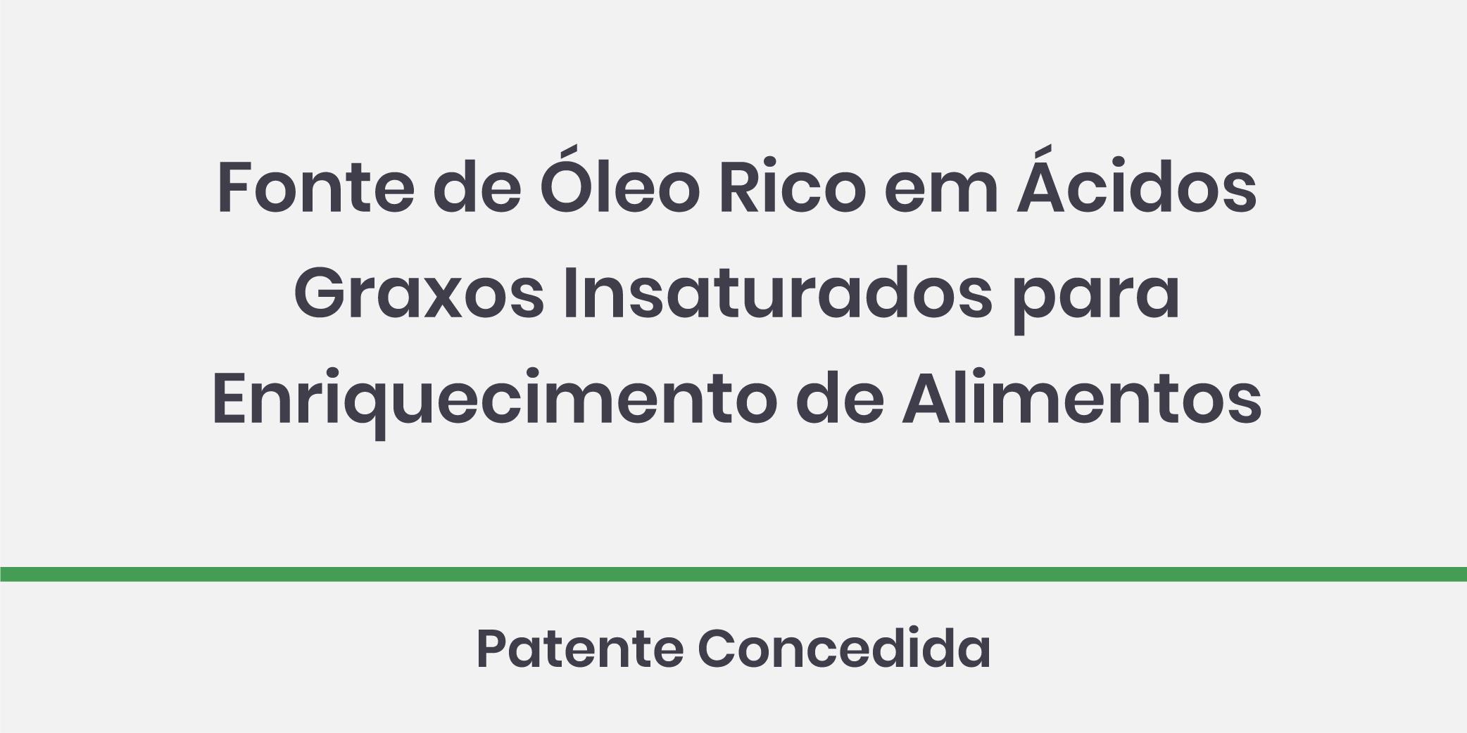Fonte de Óleo Rico em Ácidos Graxos Insaturados para Enriquecimento de Alimentos. Patente Concedida