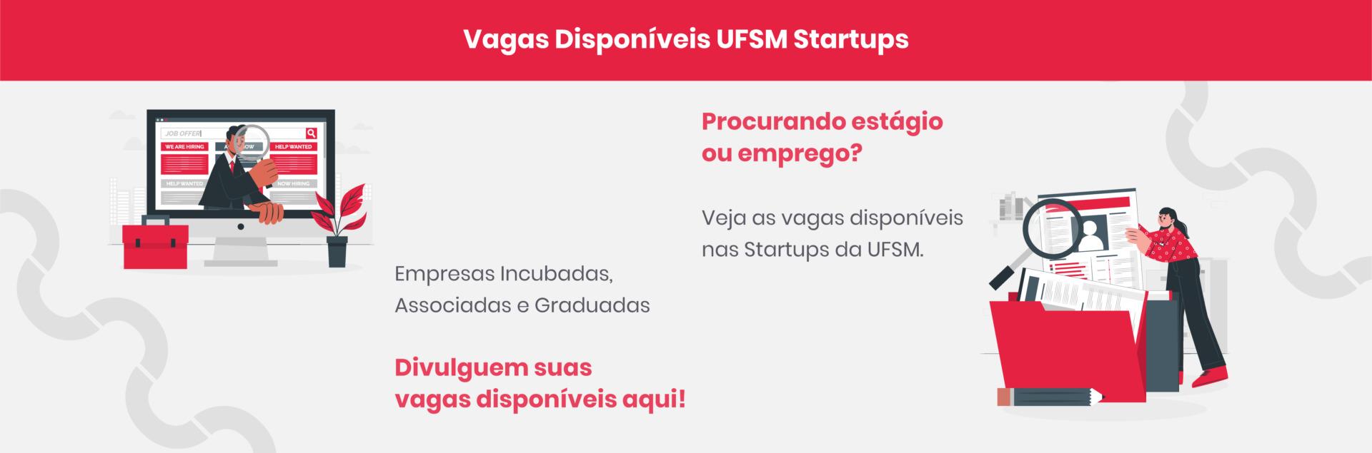 Vagas Disponíveis UFSM Startups; Empresas Incubadas, Associadas e Graduadas divulguem suas vagas disponíveis aqui!; Procurando estágio ou emprego? Veja as vagas disponíveis nas Startups da UFSM.