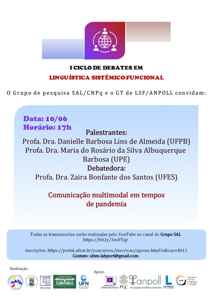 O Grupo SAL, do qual participamos em nível nacional, está realizando o I Ciclo de Debates em Linguística Sistêmico-Funcional. O evento é uma atividade interinstitucional promovido pela UFSM/PPGL, Unifesp e UFSM, juntamente com o Grupo SAL e o GT em Linguística Sistêmico-Funcional da Anpoll. Também faz parte da programação do PPGLetras/UFSM referente às atividades remotas, e é considerada atividade obrigatória para minhas turmas de graduação e de pós-graduação. Nesta semana, teremos a segunda live, que se realizará na quarta-feira, às 17h, no canal do You Tube https://www.youtube.com/channel/UCLfXUSBHddU1Gg2KEyhmprg?view_as=subscriber     Solicitamos ampla divulgação no site de seu departamento/programa.  Atenciosamente,  Profa. Sara Regina Scotta Cabral Departamento de Letras Vernáculas - DLV/UFSM Programa de Pós-Graduação em Letras - PPGL/UFSM Universidade Federal de Santa Maria, RS