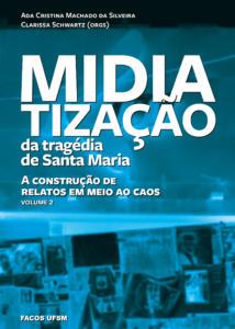 Midiatização da tragédia de Santa Maria: a construção de relatos em meio ao caos (Vol. II)